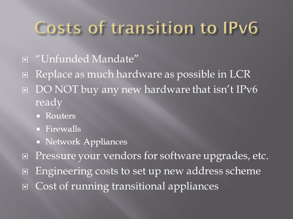  Unfunded Mandate  Replace as much hardware as possible in LCR  DO NOT buy any new hardware that isn't IPv6 ready  Routers  Firewalls  Network Appliances  Pressure your vendors for software upgrades, etc.