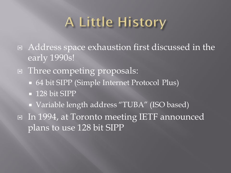  Address space exhaustion first discussed in the early 1990s!  Three competing proposals:  64 bit SIPP (Simple Internet Protocol Plus)  128 bit SI