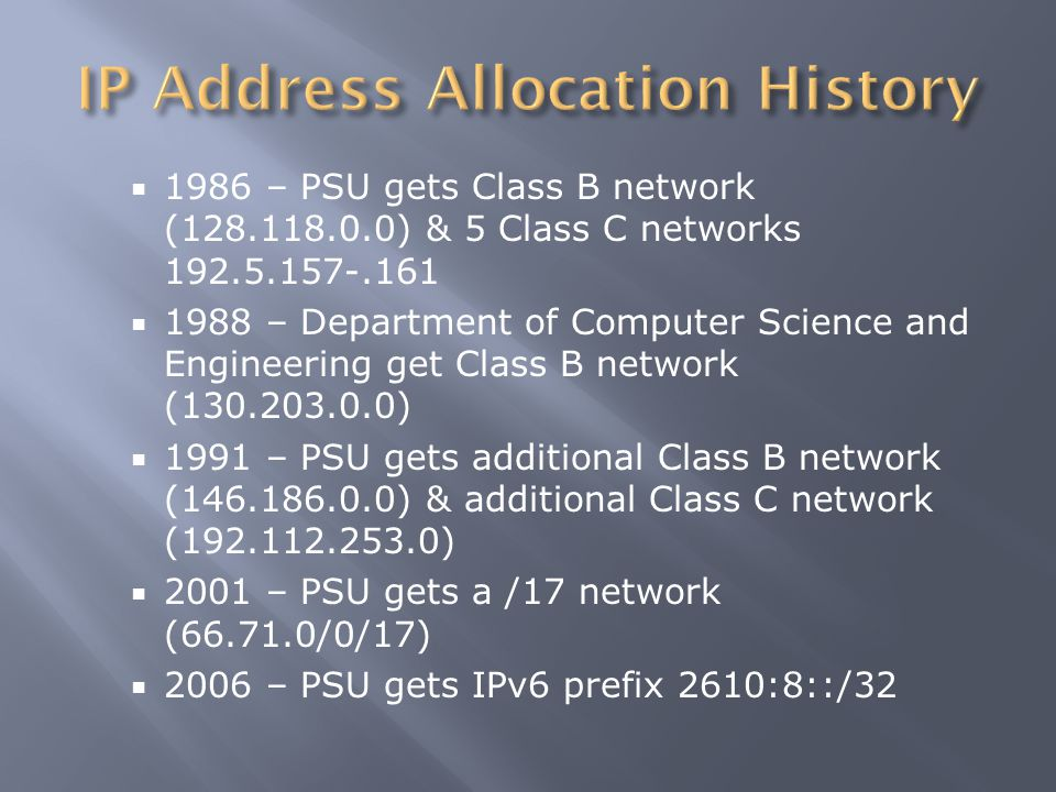  1986 – PSU gets Class B network (128.118.0.0) & 5 Class C networks 192.5.157-.161  1988 – Department of Computer Science and Engineering get Class