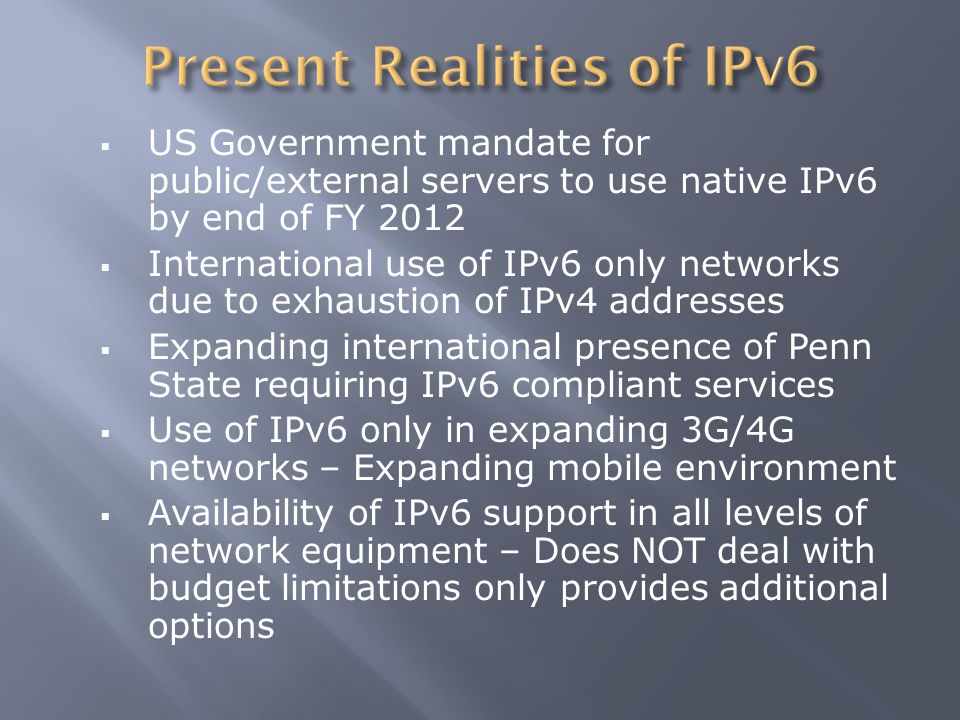  US Government mandate for public/external servers to use native IPv6 by end of FY 2012  International use of IPv6 only networks due to exhaustion o