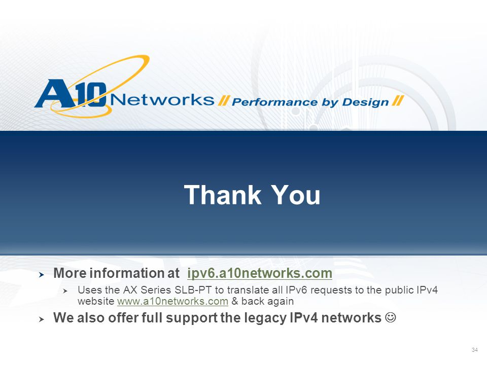 34 Thank You  More information at ipv6.a10networks.comipv6.a10networks.com  Uses the AX Series SLB-PT to translate all IPv6 requests to the public IPv4 website www.a10networks.com & back againwww.a10networks.com  We also offer full support the legacy IPv4 networks