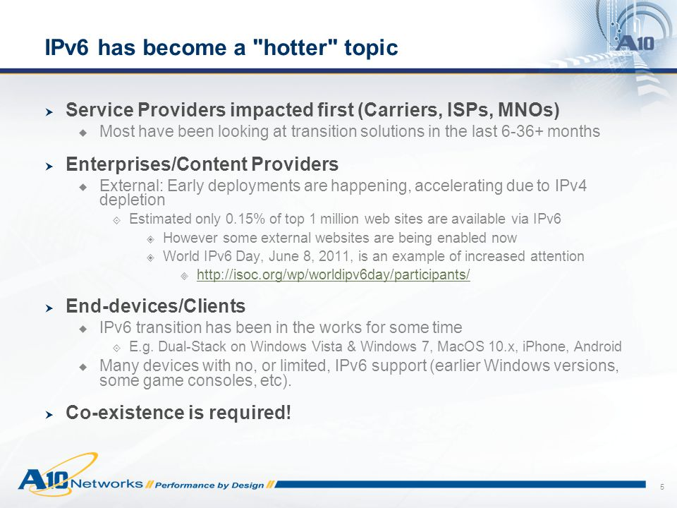 5 IPv6 has become a hotter topic  Service Providers impacted first (Carriers, ISPs, MNOs)  Most have been looking at transition solutions in the last 6-36+ months  Enterprises/Content Providers  External: Early deployments are happening, accelerating due to IPv4 depletion  Estimated only 0.15% of top 1 million web sites are available via IPv6  However some external websites are being enabled now  World IPv6 Day, June 8, 2011, is an example of increased attention  http://isoc.org/wp/worldipv6day/participants/ http://isoc.org/wp/worldipv6day/participants/  End-devices/Clients  IPv6 transition has been in the works for some time  E.g.