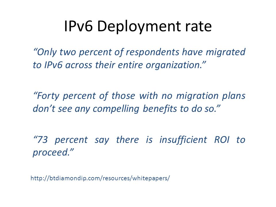 IPv6 Deployment rate Only two percent of respondents have migrated to IPv6 across their entire organization. Forty percent of those with no migration plans don't see any compelling benefits to do so. 73 percent say there is insufficient ROI to proceed. http://btdiamondip.com/resources/whitepapers/