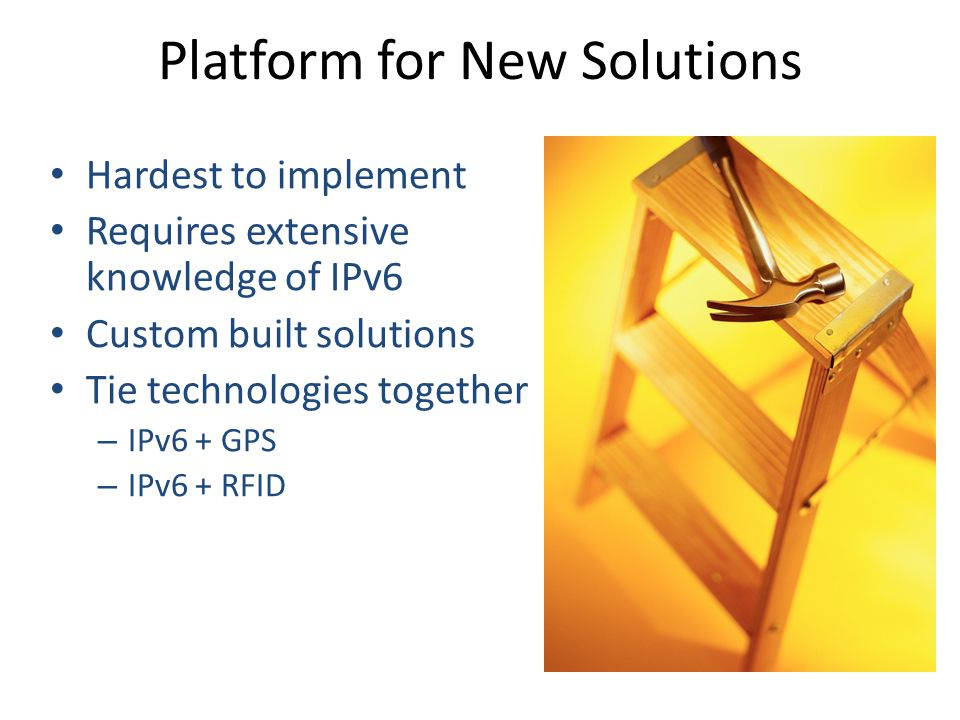 Platform for New Solutions Hardest to implement Requires extensive knowledge of IPv6 Custom built solutions Tie technologies together – IPv6 + GPS – IPv6 + RFID