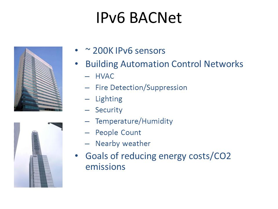 ~ 200K IPv6 sensors Building Automation Control Networks – HVAC – Fire Detection/Suppression – Lighting – Security – Temperature/Humidity – People Count – Nearby weather Goals of reducing energy costs/CO2 emissions IPv6 BACNet