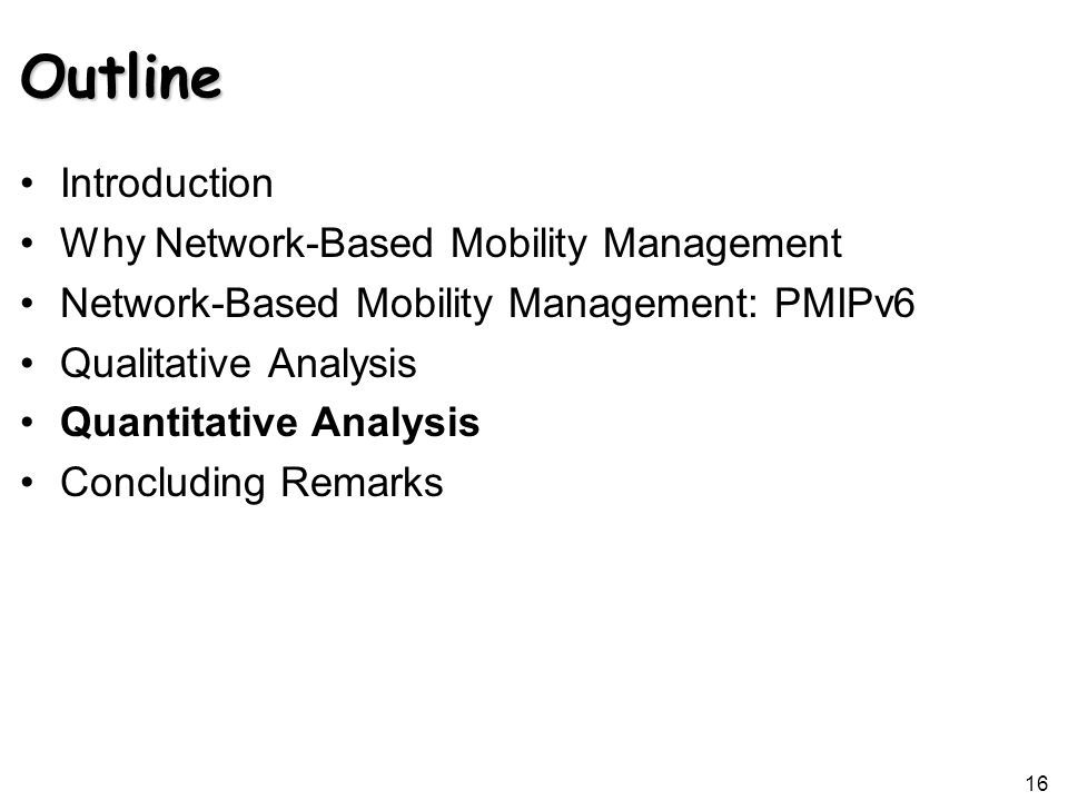 16 Outline Introduction Why Network-Based Mobility Management Network-Based Mobility Management: PMIPv6 Qualitative Analysis Quantitative Analysis Concluding Remarks