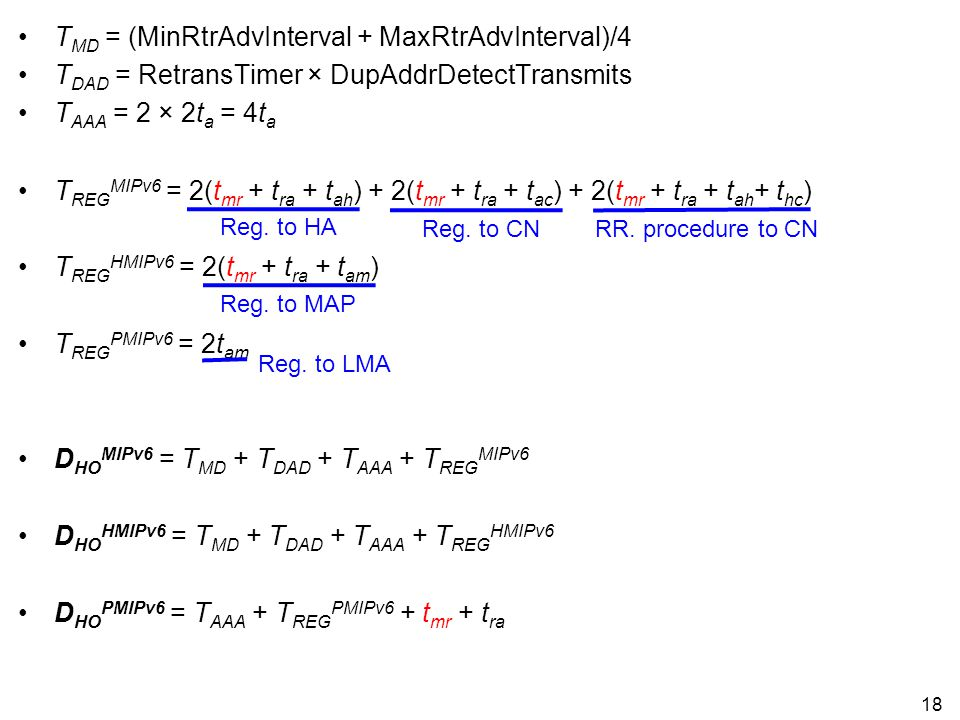 T MD = (MinRtrAdvInterval + MaxRtrAdvInterval)/4 T DAD = RetransTimer × DupAddrDetectTransmits T AAA = 2 × 2t a = 4t a T REG MIPv6 = 2(t mr + t ra + t ah ) + 2(t mr + t ra + t ac ) + 2(t mr + t ra + t ah + t hc ) T REG HMIPv6 = 2(t mr + t ra + t am ) T REG PMIPv6 = 2t am D HO MIPv6 = T MD + T DAD + T AAA + T REG MIPv6 D HO HMIPv6 = T MD + T DAD + T AAA + T REG HMIPv6 D HO PMIPv6 = T AAA + T REG PMIPv6 + t mr + t ra 18 Reg.
