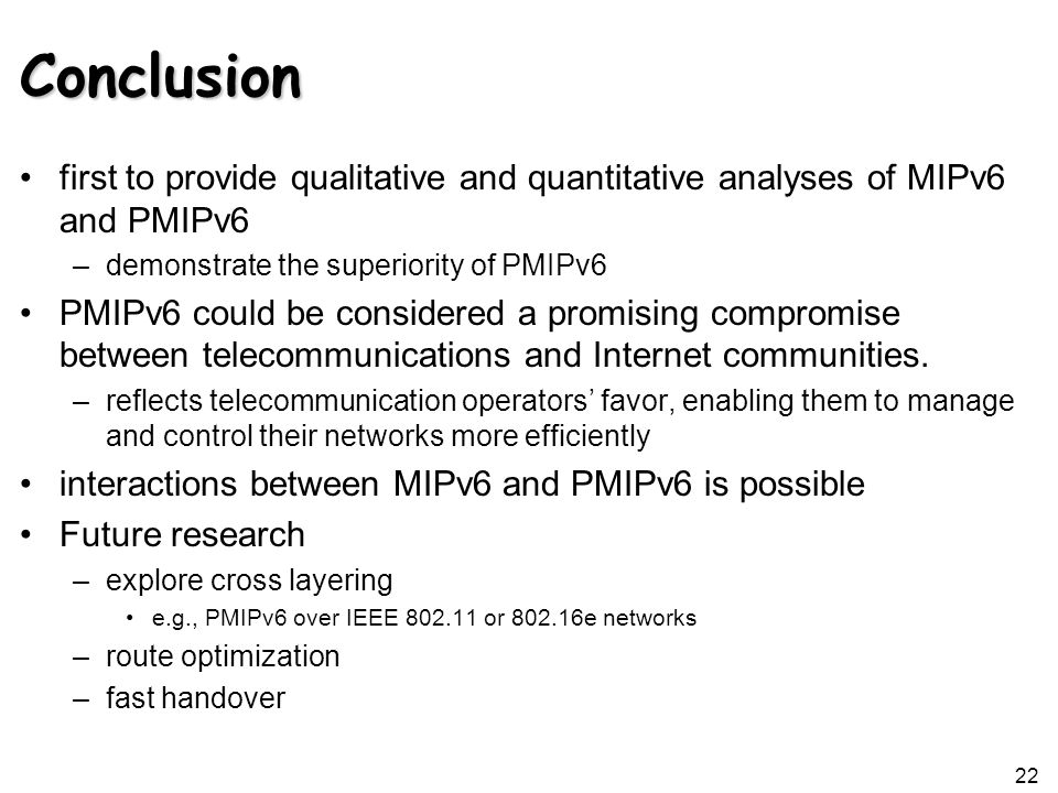 Conclusion first to provide qualitative and quantitative analyses of MIPv6 and PMIPv6 –demonstrate the superiority of PMIPv6 PMIPv6 could be considered a promising compromise between telecommunications and Internet communities.