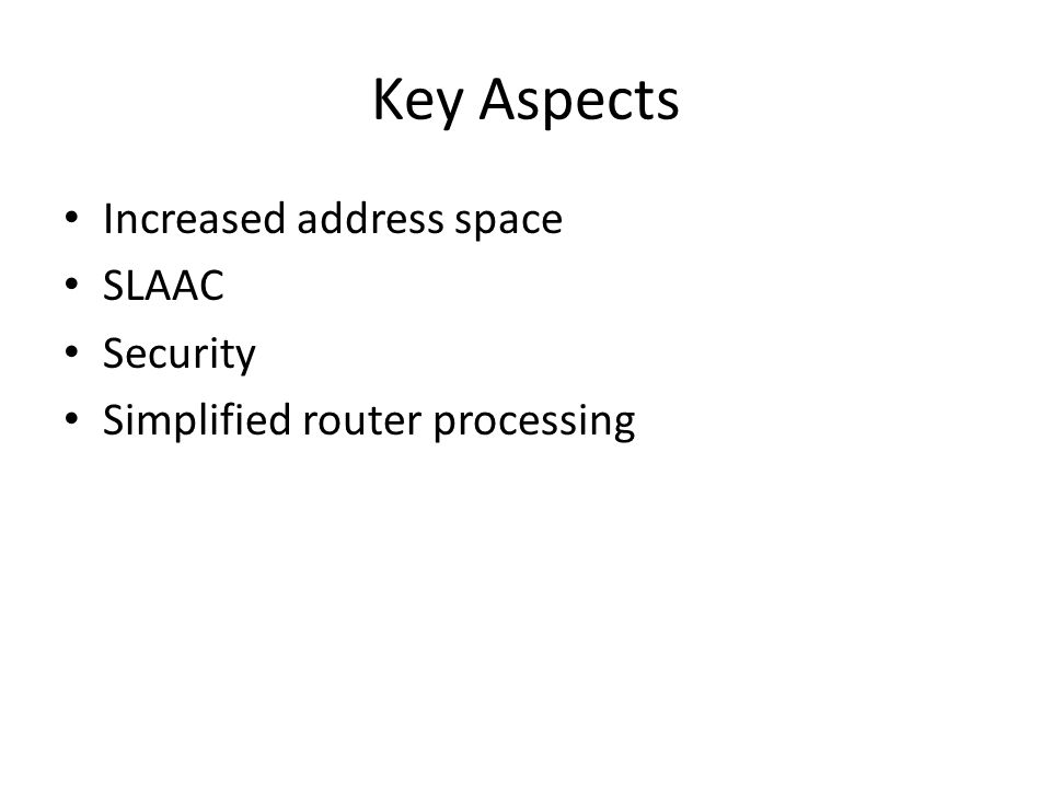 Key Aspects Increased address space SLAAC Security Simplified router processing