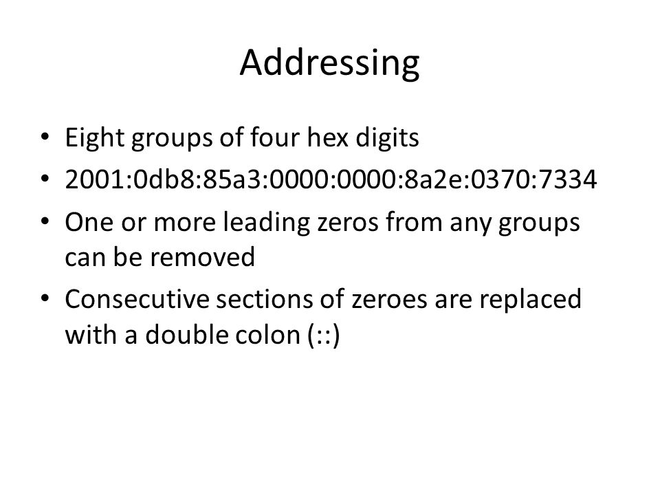 Addressing Eight groups of four hex digits 2001:0db8:85a3:0000:0000:8a2e:0370:7334 One or more leading zeros from any groups can be removed Consecutive sections of zeroes are replaced with a double colon (::)