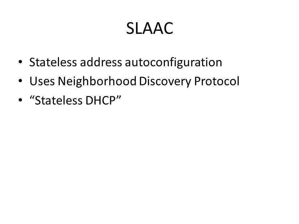 SLAAC Stateless address autoconfiguration Uses Neighborhood Discovery Protocol Stateless DHCP