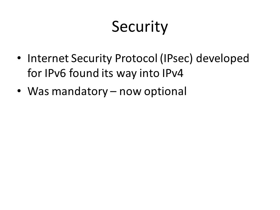 Security Internet Security Protocol (IPsec) developed for IPv6 found its way into IPv4 Was mandatory – now optional