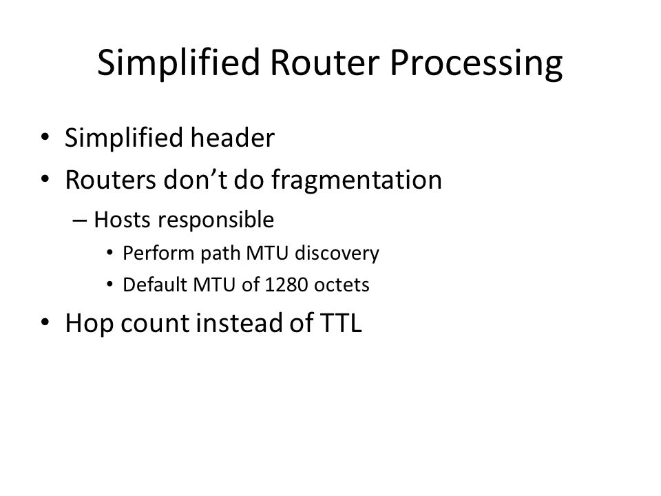 Simplified Router Processing Simplified header Routers don't do fragmentation – Hosts responsible Perform path MTU discovery Default MTU of 1280 octets Hop count instead of TTL