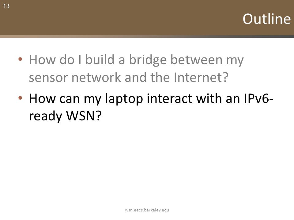 13 Outline How do I build a bridge between my sensor network and the Internet? How can my laptop interact with an IPv6- ready WSN? wsn.eecs.berkeley.e