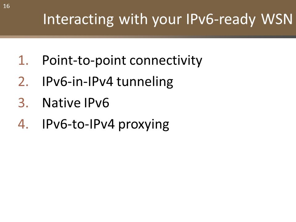 16 Interacting with your IPv6-ready WSN 1.Point-to-point connectivity 2.IPv6-in-IPv4 tunneling 3.Native IPv6 4.IPv6-to-IPv4 proxying