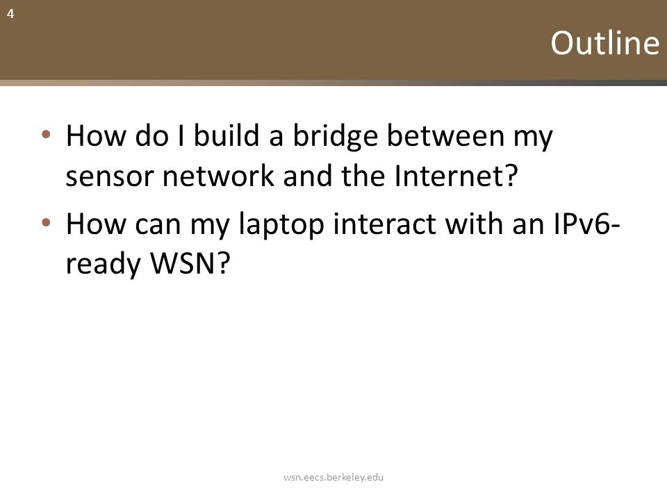 4 Outline How do I build a bridge between my sensor network and the Internet? How can my laptop interact with an IPv6- ready WSN? wsn.eecs.berkeley.ed