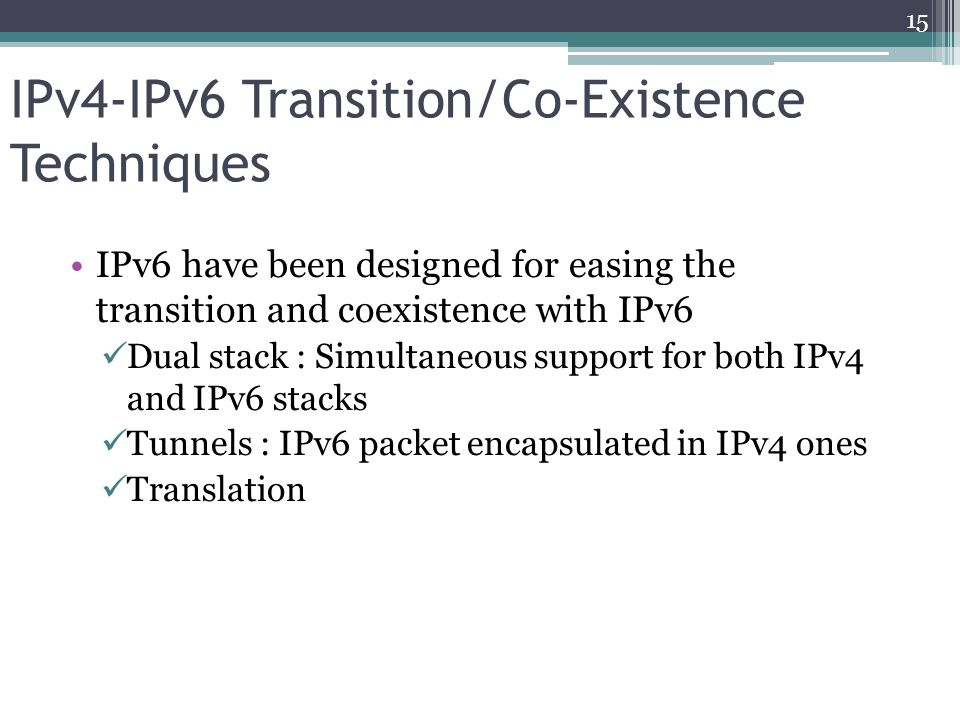 IPv4-IPv6 Transition/Co-Existence Techniques IPv6 have been designed for easing the transition and coexistence with IPv6 Dual stack : Simultaneous support for both IPv4 and IPv6 stacks Tunnels : IPv6 packet encapsulated in IPv4 ones Translation 15