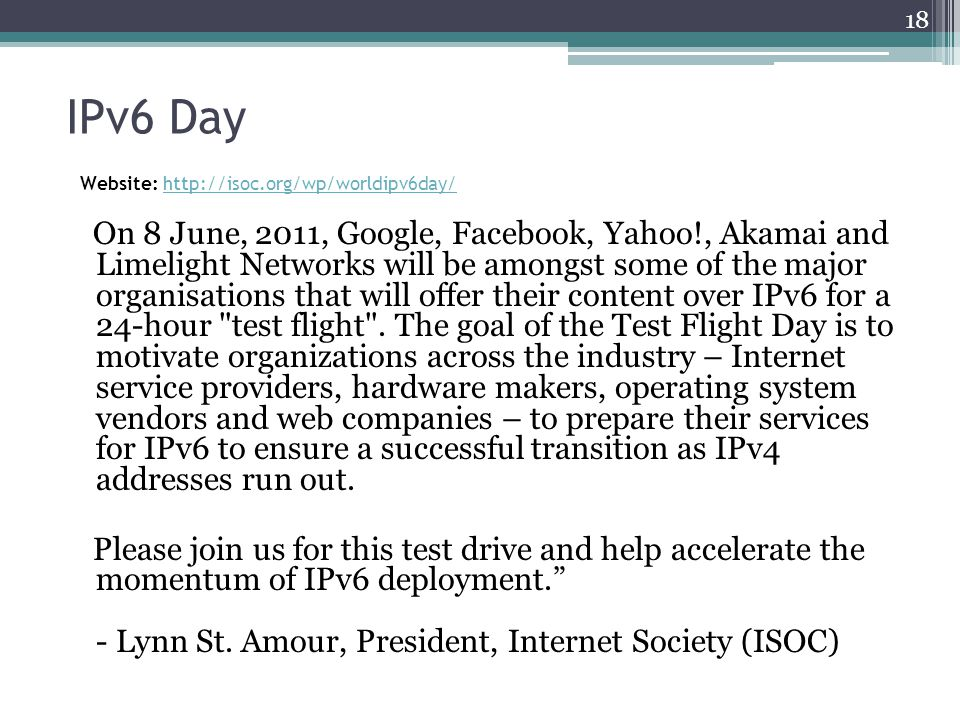 IPv6 Day Website: http://isoc.org/wp/worldipv6day/ http://isoc.org/wp/worldipv6day/ On 8 June, 2011, Google, Facebook, Yahoo!, Akamai and Limelight Networks will be amongst some of the major organisations that will offer their content over IPv6 for a 24-hour test flight .