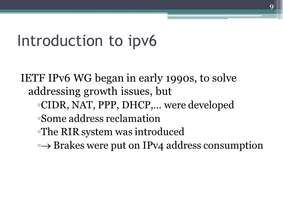 Introduction to ipv6 IETF IPv6 WG began in early 1990s, to solve addressing growth issues, but ▫CIDR, NAT, PPP, DHCP,… were developed ▫Some address reclamation ▫The RIR system was introduced ▫  Brakes were put on IPv4 address consumption 9