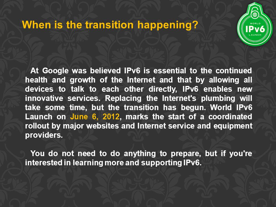 At Google was believed IPv6 is essential to the continued health and growth of the Internet and that by allowing all devices to talk to each other directly, IPv6 enables new innovative services.