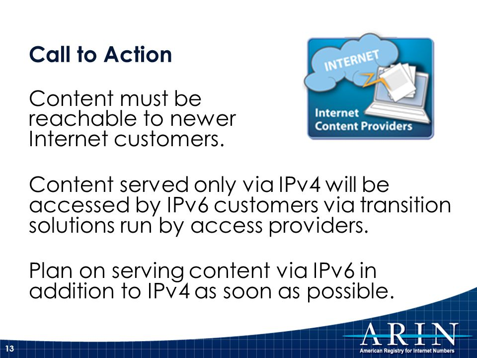 Call to Action Content must be reachable to newer Internet customers. Content served only via IPv4 will be accessed by IPv6 customers via transition s