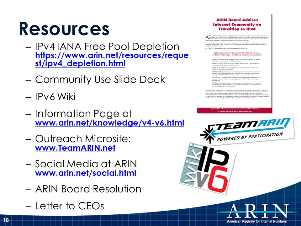 Resources – IPv4 IANA Free Pool Depletion   st/ipv4_depletion.html   st/ipv4_depletion.html – Community Use Slide Deck – IPv6 Wiki – Information Page at     – Outreach Microsite:     – Social Media at ARIN     – ARIN Board Resolution – Letter to CEOs 18