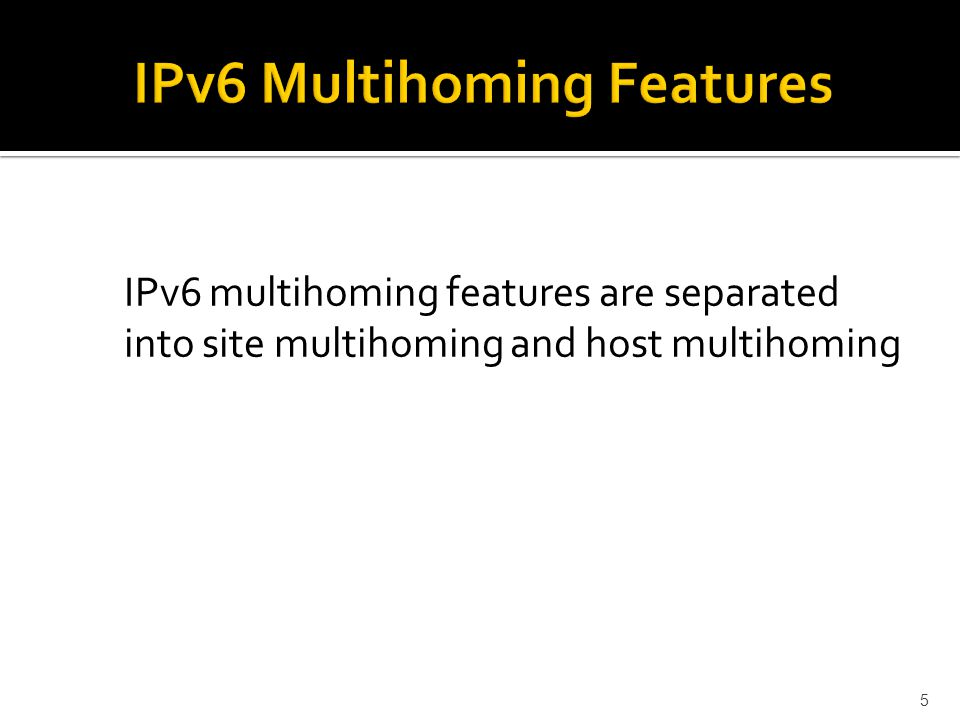 IPv6 multihoming features are separated into site multihoming and host multihoming 5