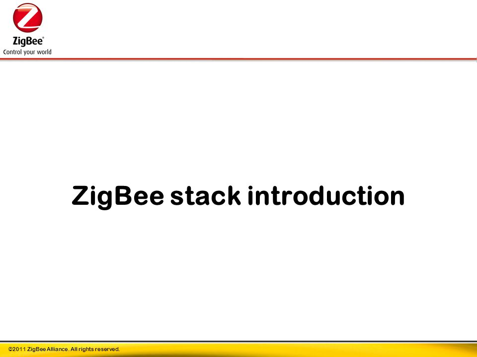 ©2011 ZigBee Alliance. All rights reserved. ZigBee stack introduction