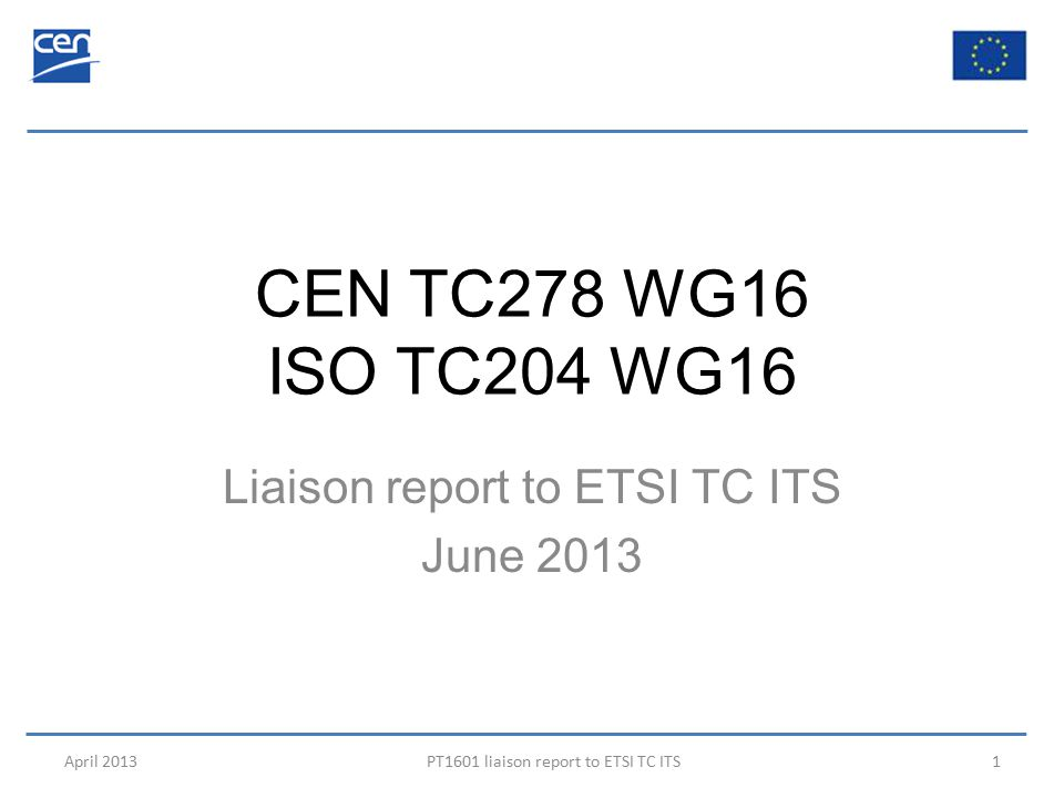 CEN TC278 WG16 ISO TC204 WG16 Liaison report to ETSI TC ITS June 2013 April 2013PT1601 liaison report to ETSI TC ITS1