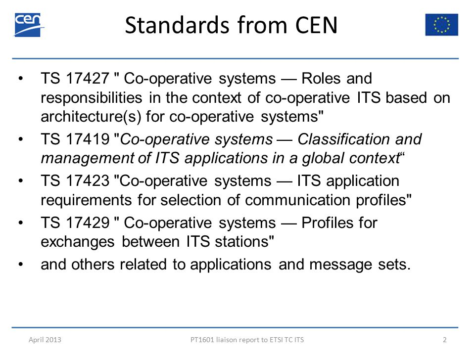 Standards from CEN April 2013PT1601 liaison report to ETSI TC ITS2 TS 17427 Co-operative systems — Roles and responsibilities in the context of co-operative ITS based on architecture(s) for co-operative systems TS 17419 Co-operative systems — Classification and management of ITS applications in a global context TS 17423 Co-operative systems — ITS application requirements for selection of communication profiles TS 17429 Co-operative systems — Profiles for exchanges between ITS stations and others related to applications and message sets.