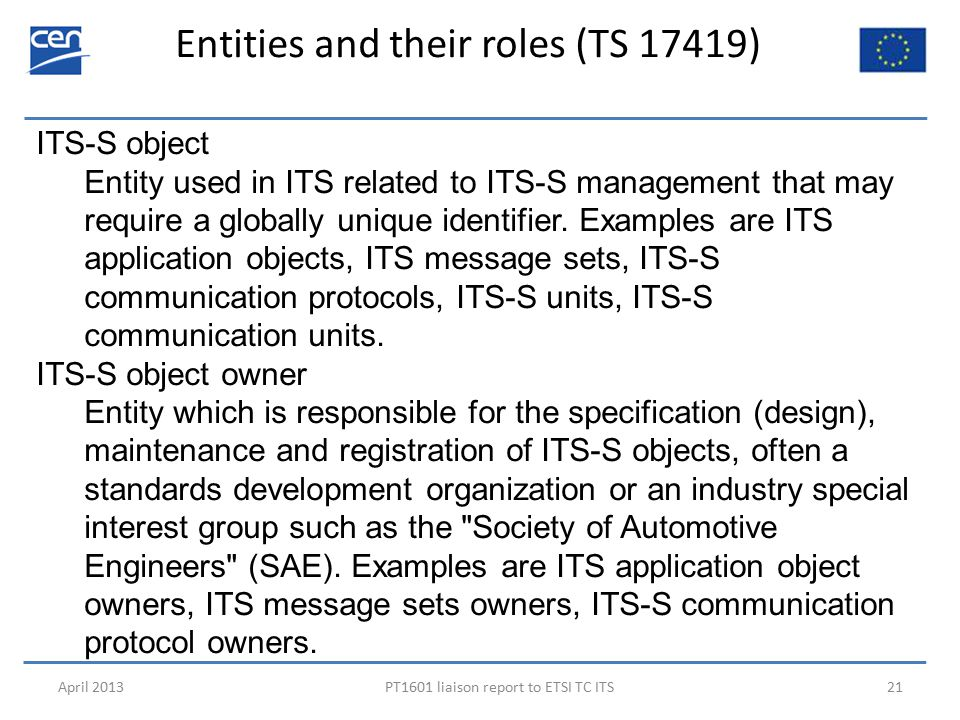 Entities and their roles (TS 17419) April 2013PT1601 liaison report to ETSI TC ITS21 ITS-S object Entity used in ITS related to ITS-S management that may require a globally unique identifier.