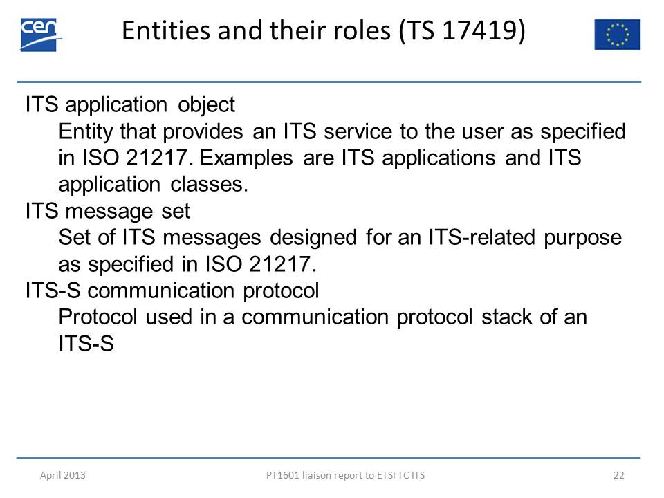 Entities and their roles (TS 17419) April 2013PT1601 liaison report to ETSI TC ITS22 ITS application object Entity that provides an ITS service to the user as specified in ISO 21217.