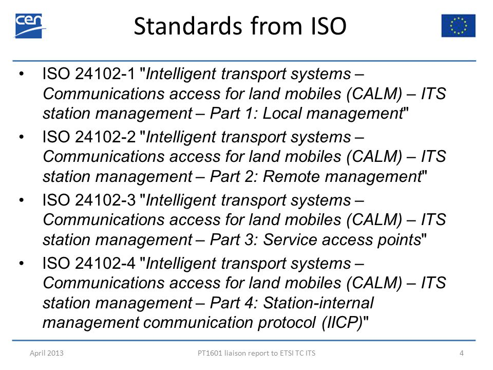 Standards from ISO April 2013PT1601 liaison report to ETSI TC ITS4 ISO 24102-1 Intelligent transport systems – Communications access for land mobiles (CALM) – ITS station management – Part 1: Local management ISO 24102-2 Intelligent transport systems – Communications access for land mobiles (CALM) – ITS station management – Part 2: Remote management ISO 24102-3 Intelligent transport systems – Communications access for land mobiles (CALM) – ITS station management – Part 3: Service access points ISO 24102-4 Intelligent transport systems – Communications access for land mobiles (CALM) – ITS station management – Part 4: Station-internal management communication protocol (IICP)