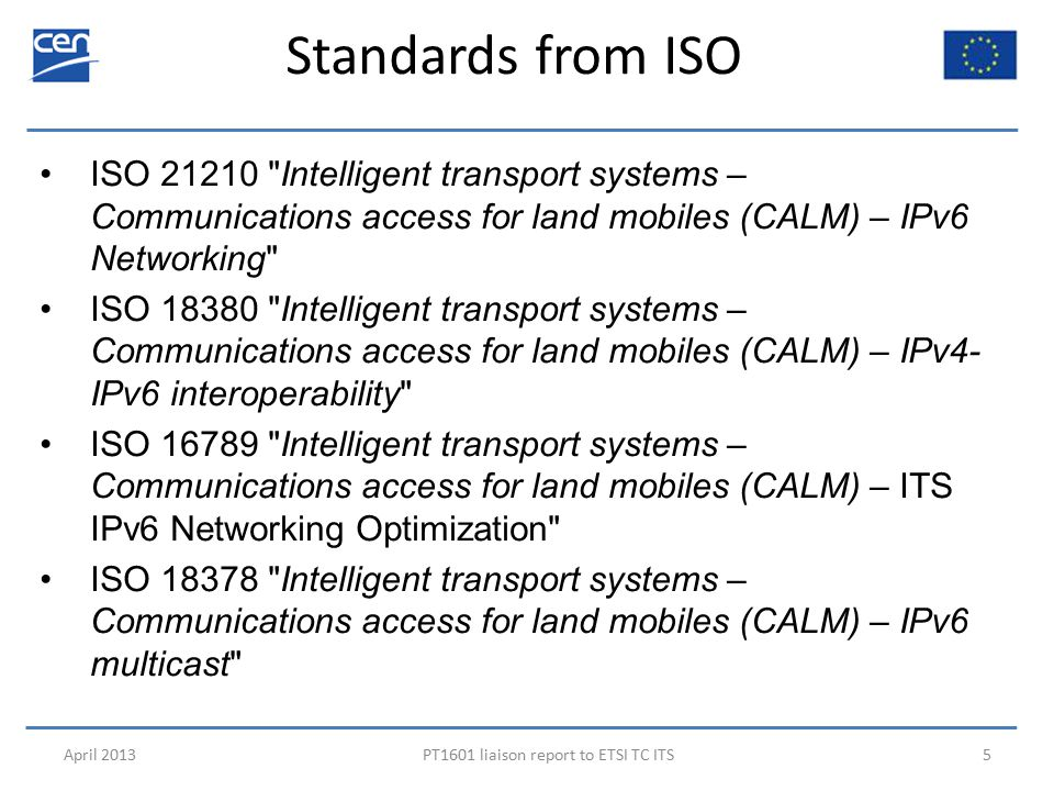 Standards from ISO April 2013PT1601 liaison report to ETSI TC ITS5 ISO 21210 Intelligent transport systems – Communications access for land mobiles (CALM) – IPv6 Networking ISO 18380 Intelligent transport systems – Communications access for land mobiles (CALM) – IPv4- IPv6 interoperability ISO 16789 Intelligent transport systems – Communications access for land mobiles (CALM) – ITS IPv6 Networking Optimization ISO 18378 Intelligent transport systems – Communications access for land mobiles (CALM) – IPv6 multicast
