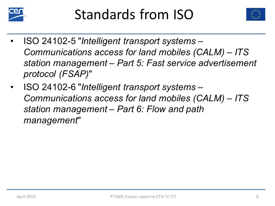 Standards from ISO April 2013PT1601 liaison report to ETSI TC ITS6 ISO 24102-5 Intelligent transport systems – Communications access for land mobiles (CALM) – ITS station management – Part 5: Fast service advertisement protocol (FSAP) ISO 24102-6 Intelligent transport systems – Communications access for land mobiles (CALM) – ITS station management – Part 6: Flow and path management