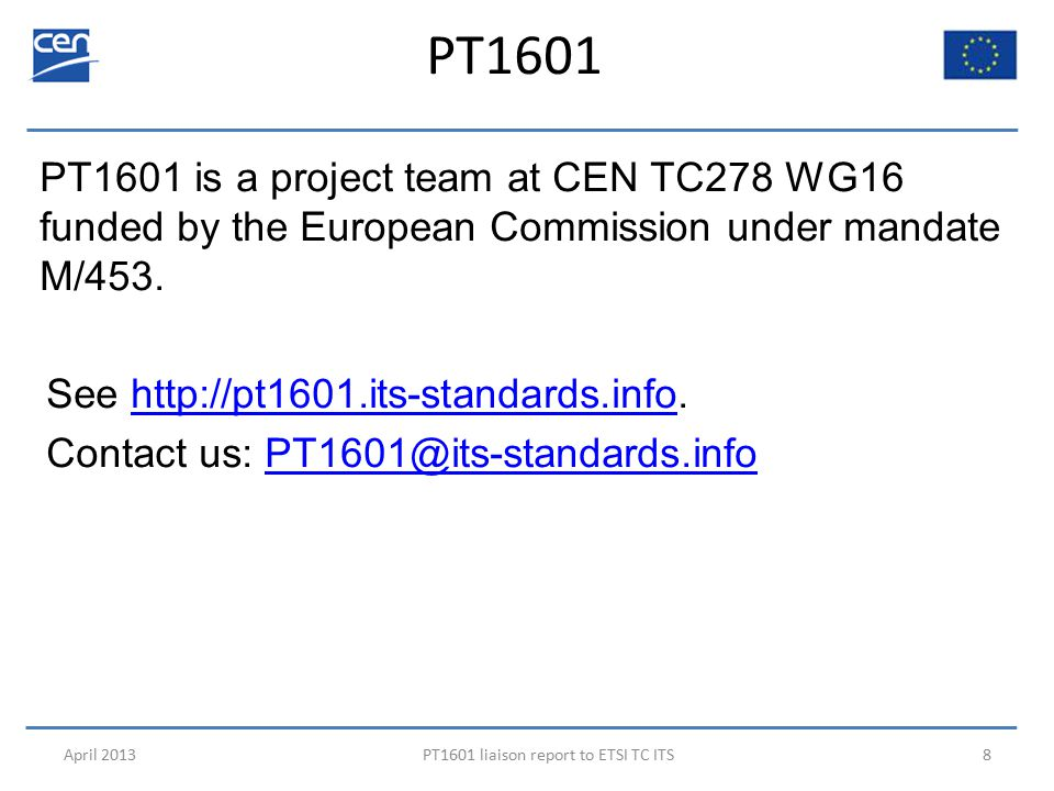PT1601 April 2013PT1601 liaison report to ETSI TC ITS8 PT1601 is a project team at CEN TC278 WG16 funded by the European Commission under mandate M/453.