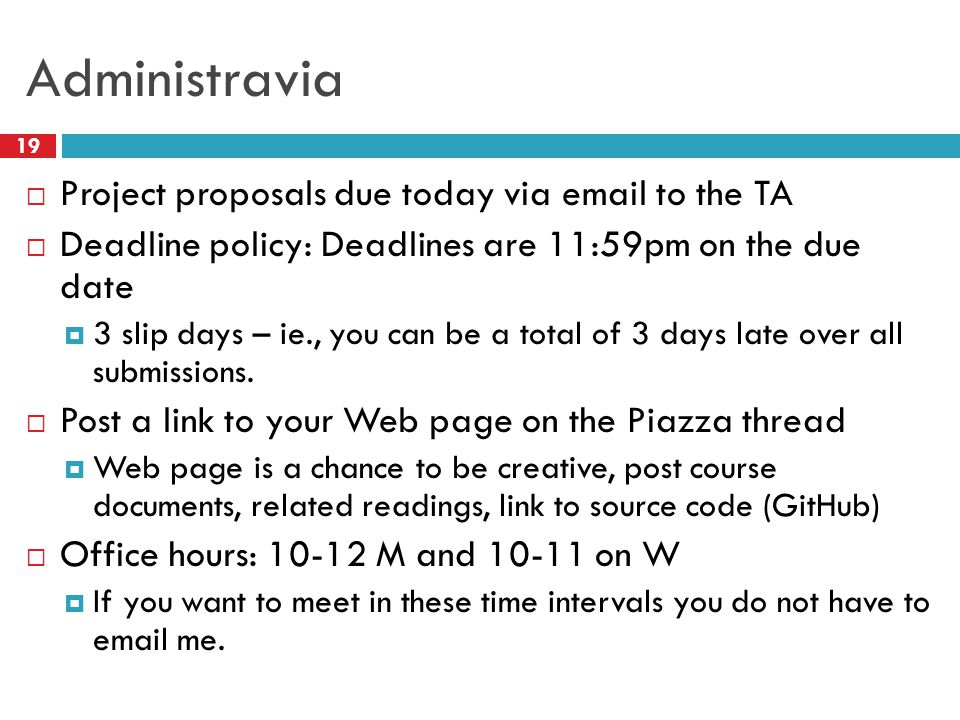 Administravia 19  Project proposals due today via email to the TA  Deadline policy: Deadlines are 11:59pm on the due date  3 slip days – ie., you c