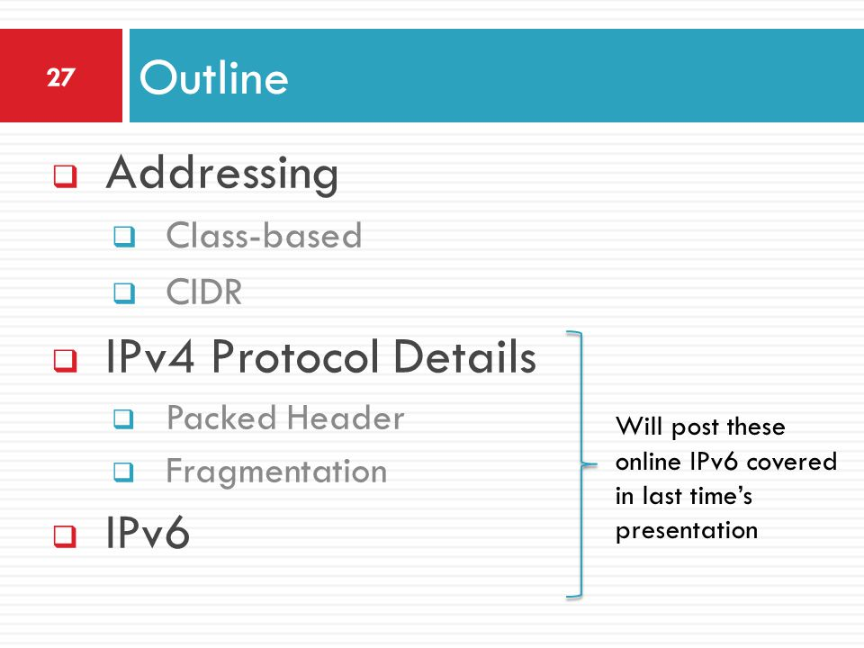  Addressing  Class-based  CIDR  IPv4 Protocol Details  Packed Header  Fragmentation  IPv6 Outline 27 Will post these online IPv6 covered in las