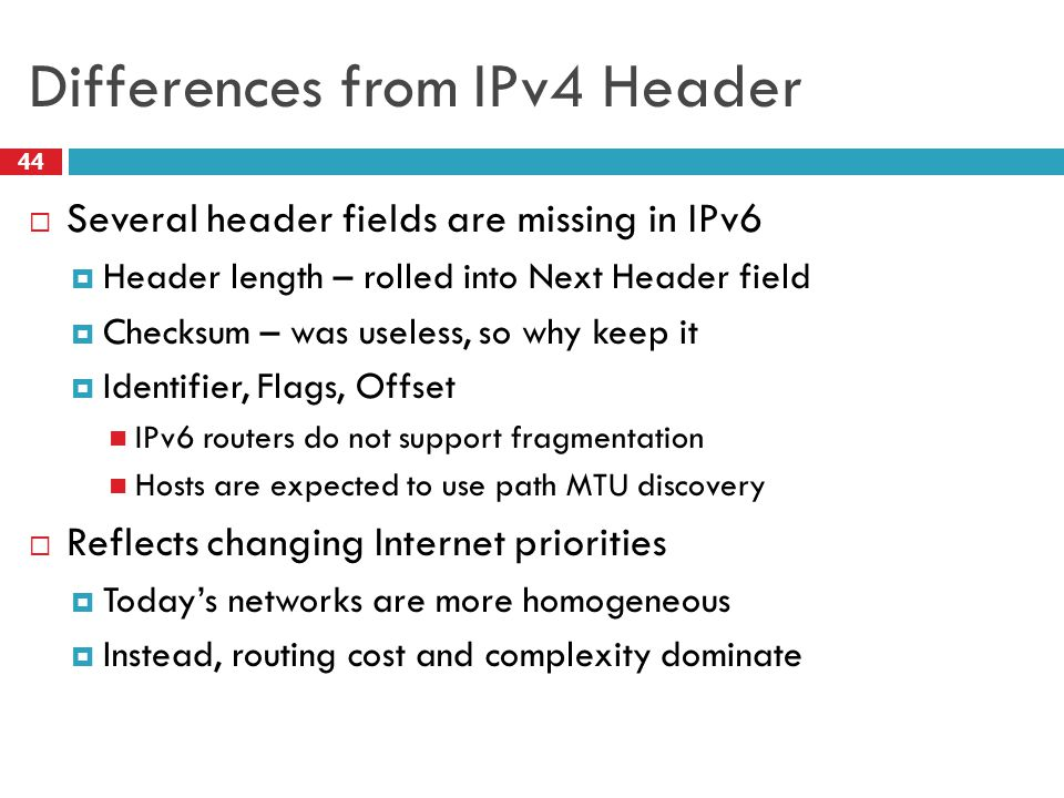 Differences from IPv4 Header 44  Several header fields are missing in IPv6  Header length – rolled into Next Header field  Checksum – was useless,