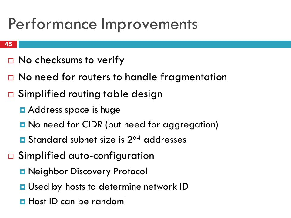 Performance Improvements 45  No checksums to verify  No need for routers to handle fragmentation  Simplified routing table design  Address space i