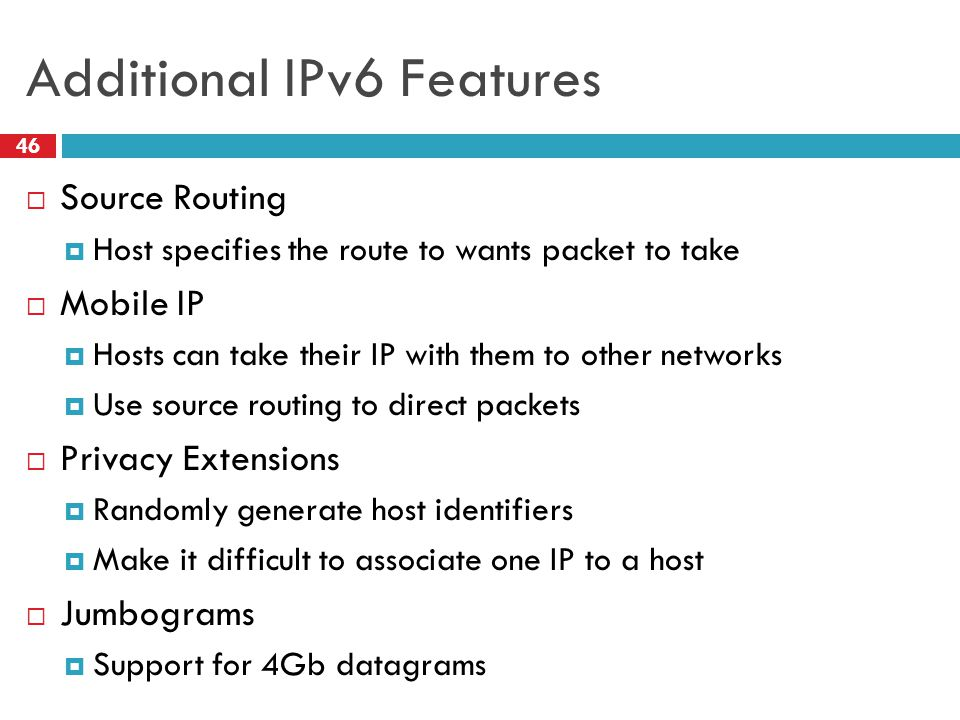 Additional IPv6 Features 46  Source Routing  Host specifies the route to wants packet to take  Mobile IP  Hosts can take their IP with them to oth