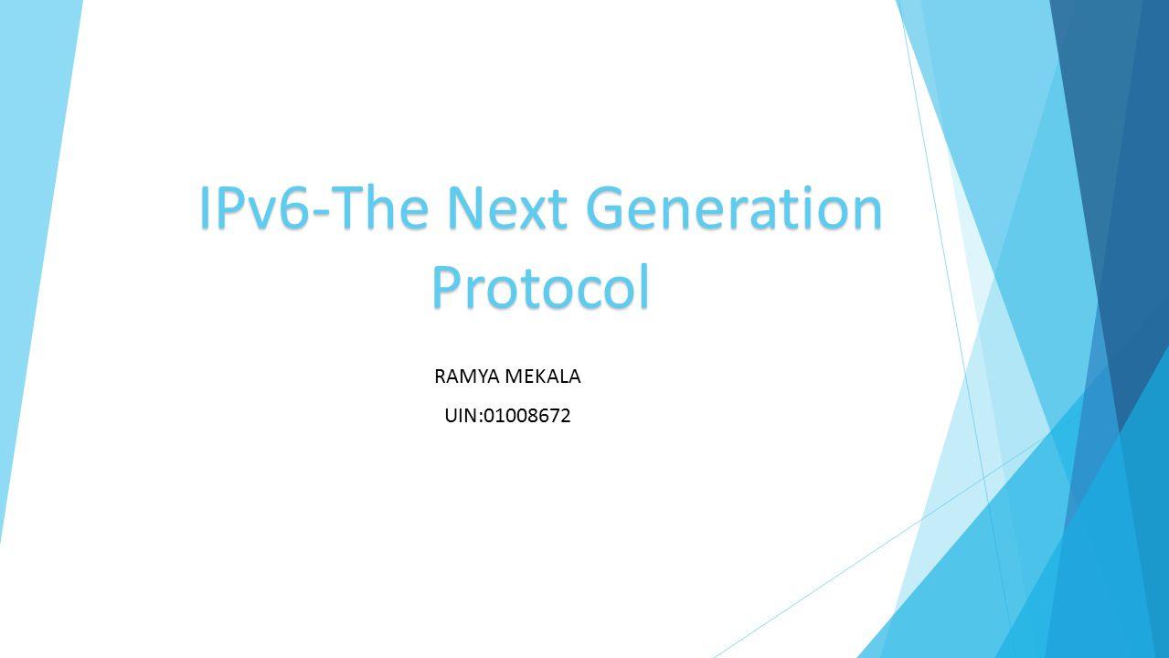 IPv6-The Next Generation Protocol RAMYA MEKALA UIN:01008672