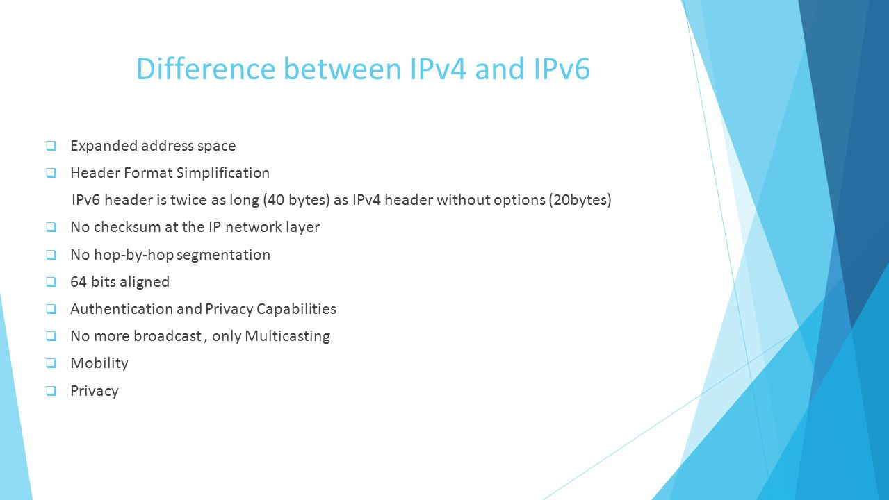 Difference between IPv4 and IPv6  Expanded address space  Header Format Simplification IPv6 header is twice as long (40 bytes) as IPv4 header without options (20bytes)  No checksum at the IP network layer  No hop-by-hop segmentation  64 bits aligned  Authentication and Privacy Capabilities  No more broadcast, only Multicasting  Mobility  Privacy