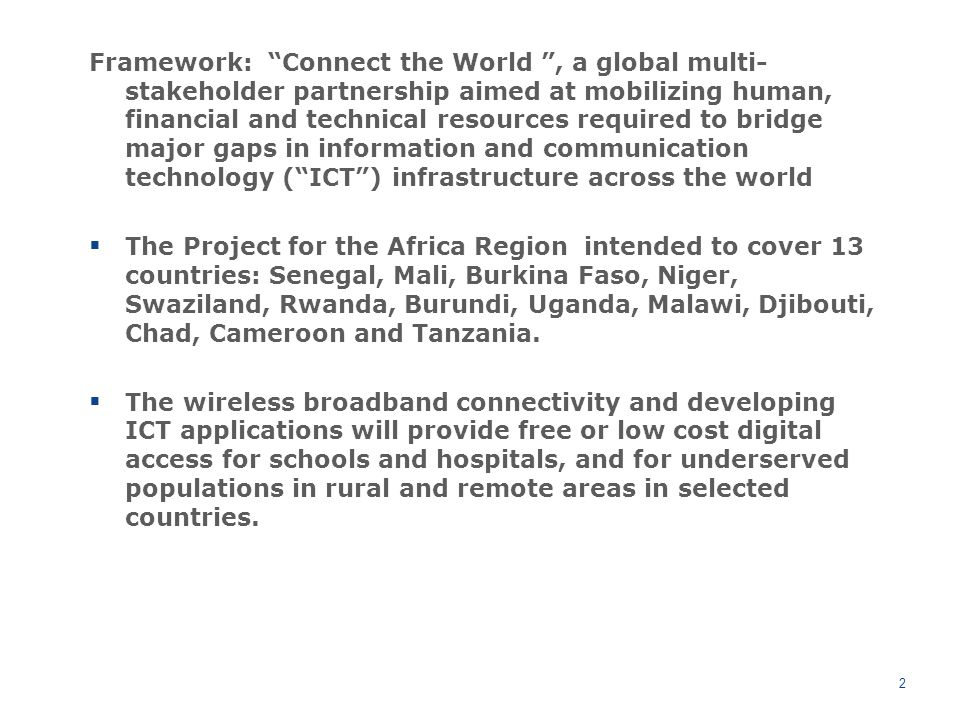 Framework: Connect the World , a global multi- stakeholder partnership aimed at mobilizing human, financial and technical resources required to bridge major gaps in information and communication technology ( ICT ) infrastructure across the world  The Project for the Africa Region intended to cover 13 countries: Senegal, Mali, Burkina Faso, Niger, Swaziland, Rwanda, Burundi, Uganda, Malawi, Djibouti, Chad, Cameroon and Tanzania.