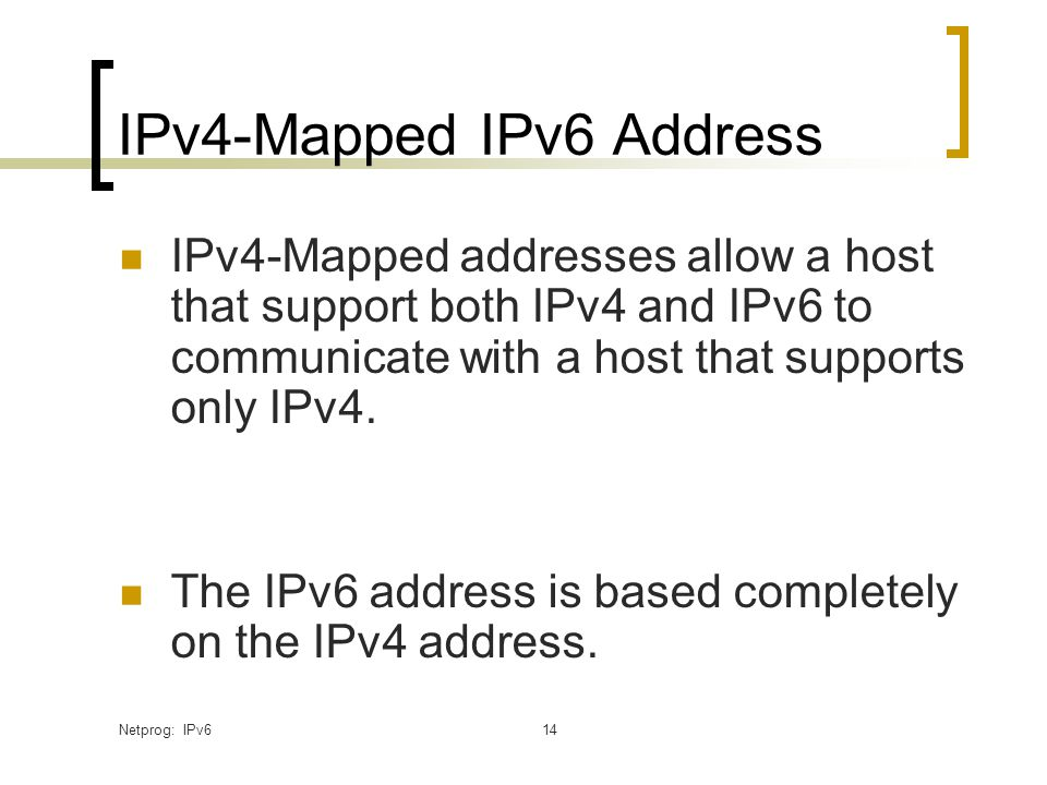 Netprog: IPv614 IPv4-Mapped IPv6 Address IPv4-Mapped addresses allow a host that support both IPv4 and IPv6 to communicate with a host that supports only IPv4.