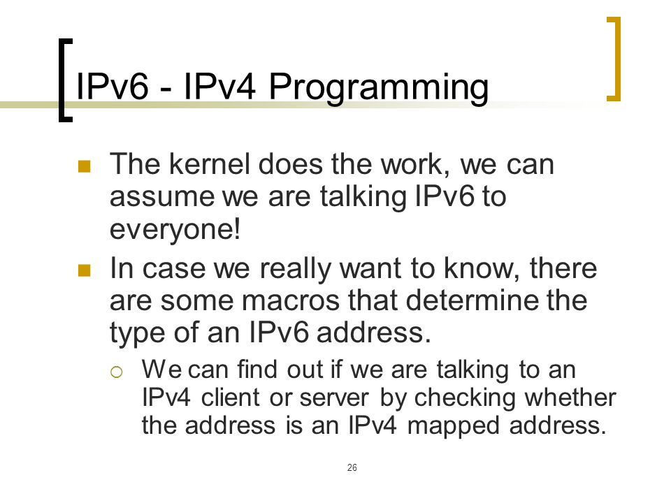 26 IPv6 - IPv4 Programming The kernel does the work, we can assume we are talking IPv6 to everyone! In case we really want to know, there are some mac