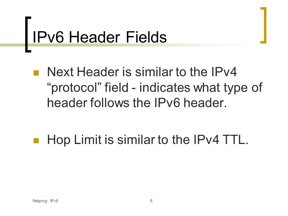 Netprog: IPv68 IPv6 Header Fields Next Header is similar to the IPv4 protocol field - indicates what type of header follows the IPv6 header.
