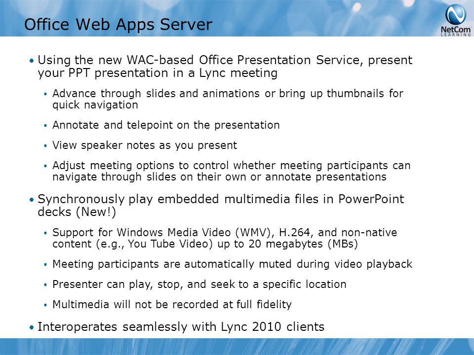 Office Web Apps Server Using the new WAC-based Office Presentation Service, present your PPT presentation in a Lync meeting  Advance through slides and animations or bring up thumbnails for quick navigation  Annotate and telepoint on the presentation  View speaker notes as you present  Adjust meeting options to control whether meeting participants can navigate through slides on their own or annotate presentations Synchronously play embedded multimedia files in PowerPoint decks (New!)  Support for Windows Media Video (WMV), H.264, and non-native content (e.g., You Tube Video) up to 20 megabytes (MBs)  Meeting participants are automatically muted during video playback  Presenter can play, stop, and seek to a specific location  Multimedia will not be recorded at full fidelity Interoperates seamlessly with Lync 2010 clients