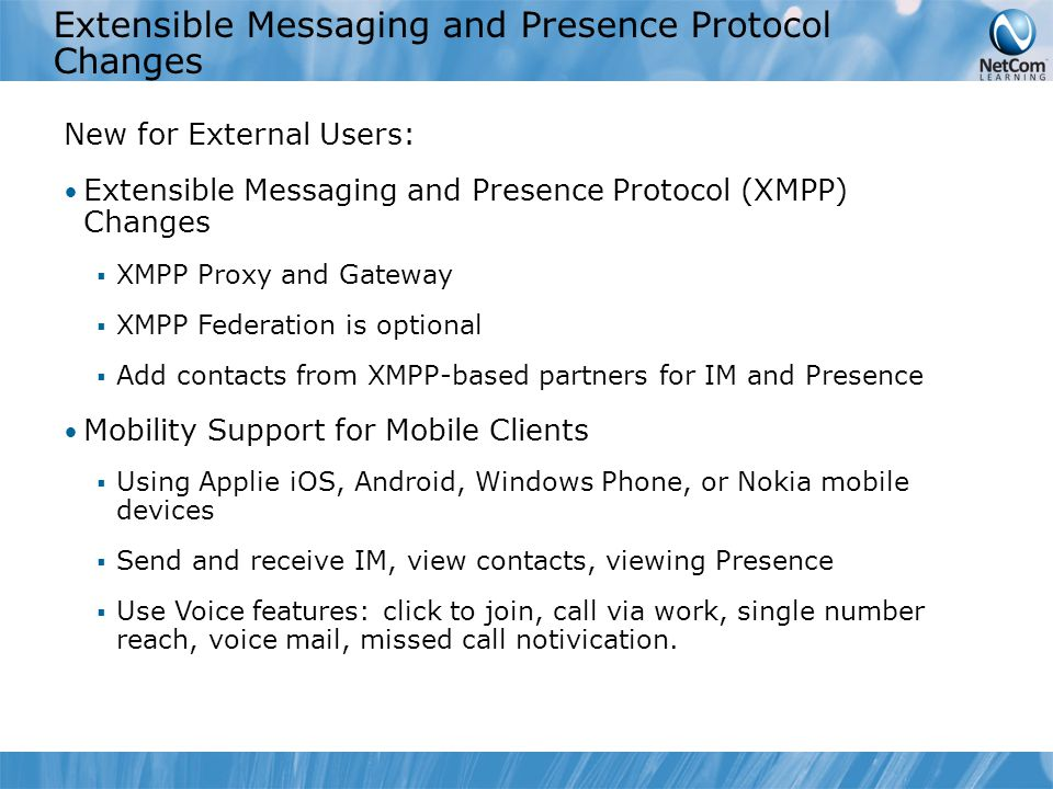 Extensible Messaging and Presence Protocol Changes New for External Users: Extensible Messaging and Presence Protocol (XMPP) Changes  XMPP Proxy and Gateway  XMPP Federation is optional  Add contacts from XMPP-based partners for IM and Presence Mobility Support for Mobile Clients  Using Applie iOS, Android, Windows Phone, or Nokia mobile devices  Send and receive IM, view contacts, viewing Presence  Use Voice features: click to join, call via work, single number reach, voice mail, missed call notivication.