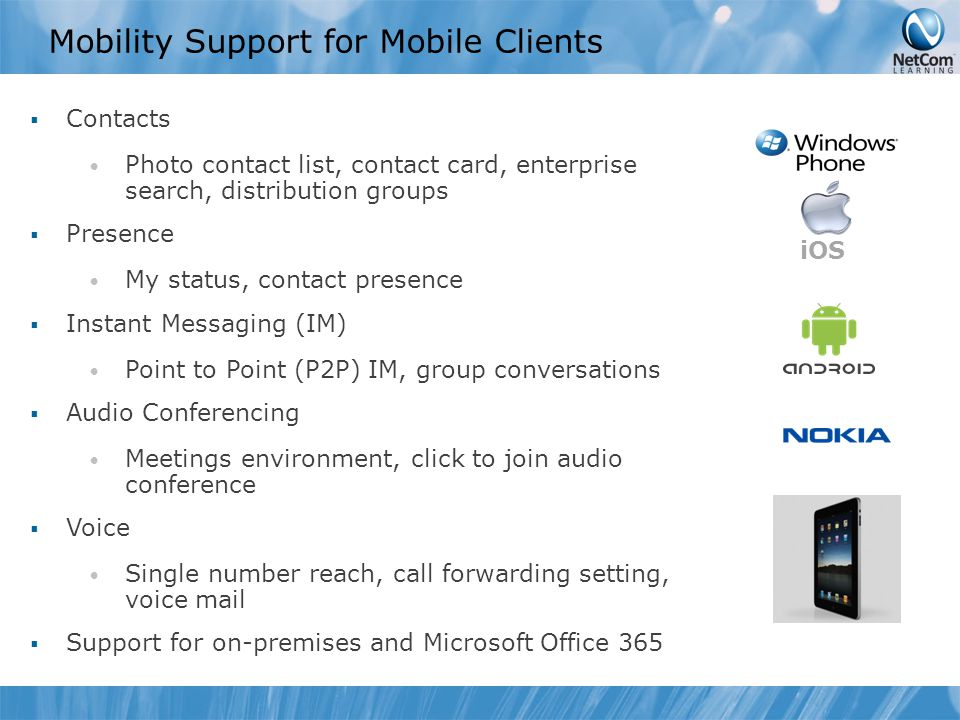 Mobility Support for Mobile Clients  Contacts Photo contact list, contact card, enterprise search, distribution groups  Presence My status, contact presence  Instant Messaging (IM) Point to Point (P2P) IM, group conversations  Audio Conferencing Meetings environment, click to join audio conference  Voice Single number reach, call forwarding setting, voice mail  Support for on-premises and Microsoft Office 365 iOS